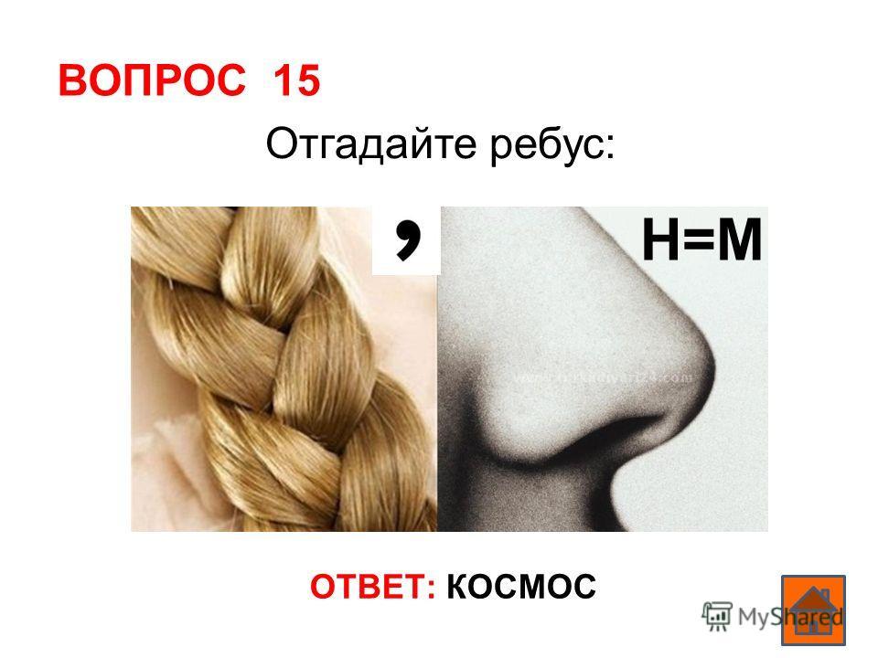ВОПРОС 15 ОТВЕТ: КОСМОС Отгадайте ребус: Н=М