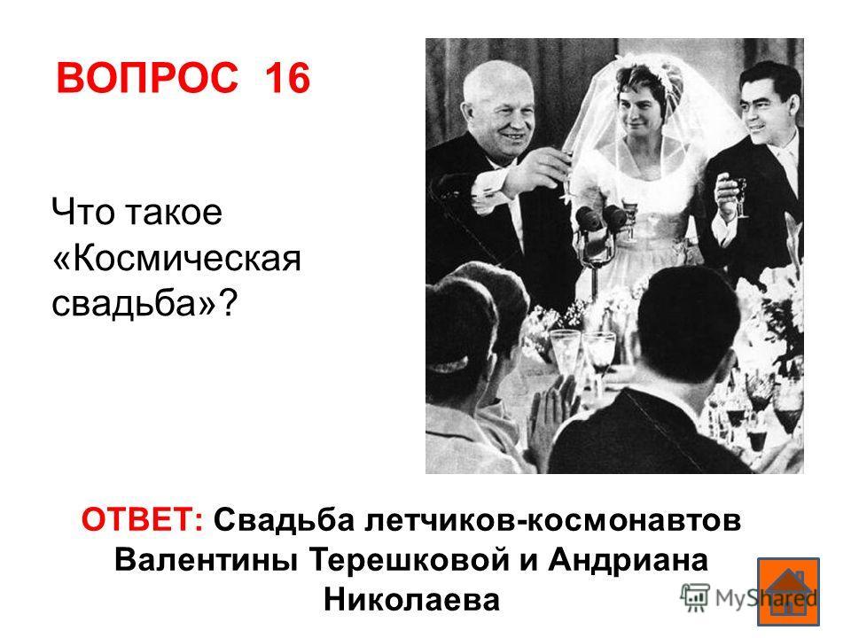 ВОПРОС 16 ОТВЕТ: Свадьба летчиков-космонавтов Валентины Терешковой и Андриана Николаева Что такое «Космическая свадьба»?