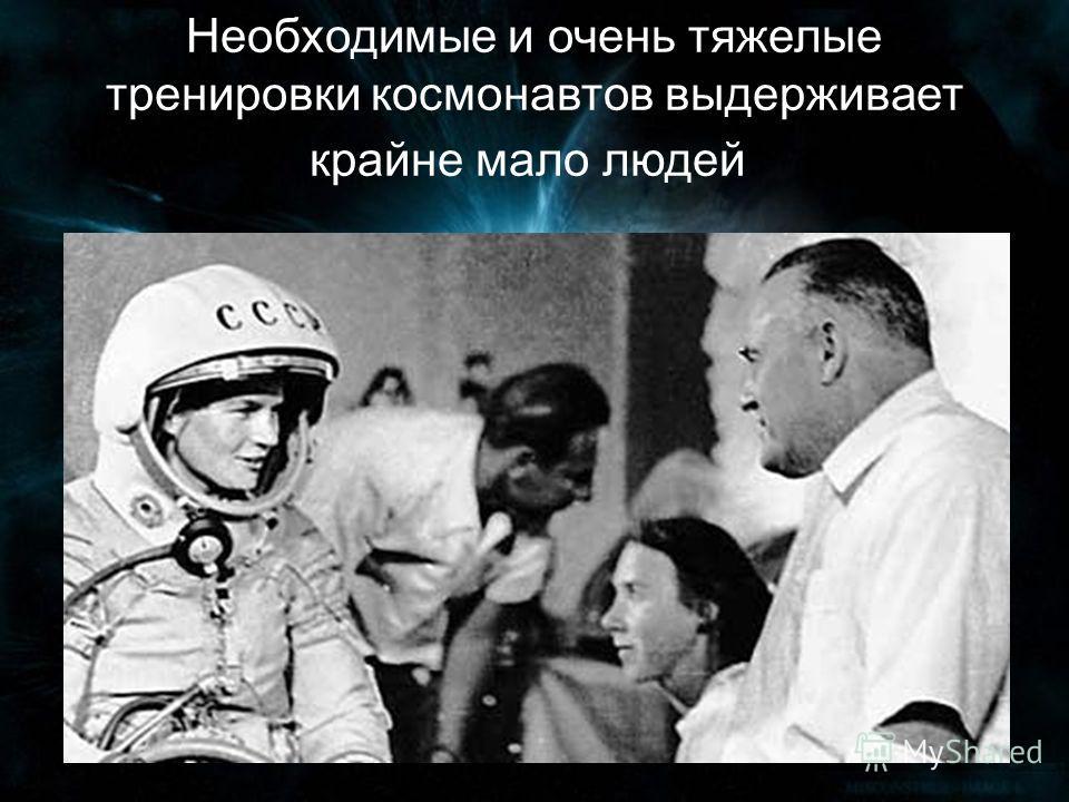 Необходимые и очень тяжелые тренировки космонавтов выдерживает крайне мало людей.
