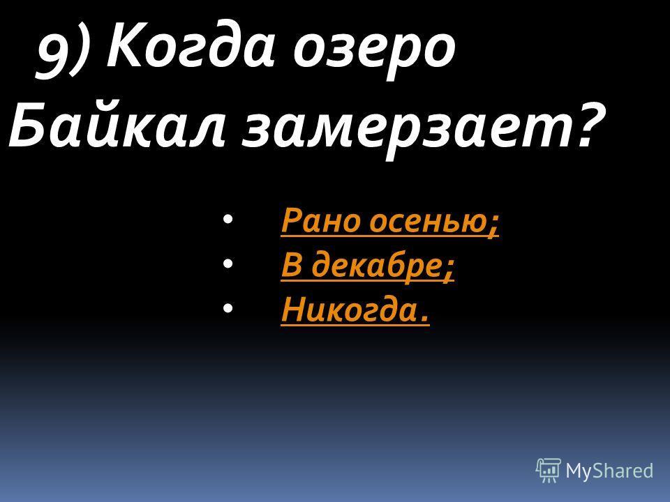 9) Когда озеро Байкал замерзает? Рано осенью; В декабре; Никогда.