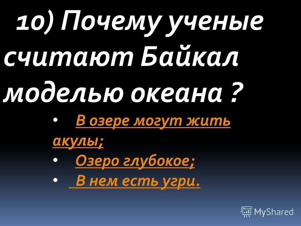 10) Почему ученые считают Байкал моделью океана ? В озере могут жить акулы; Озеро глубокое; В нем есть угри.