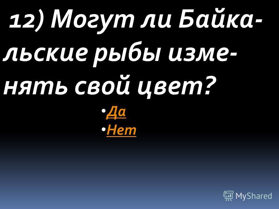 12) Могут ли Байка- льские рыбы изме- нять свой цвет? Да Нет