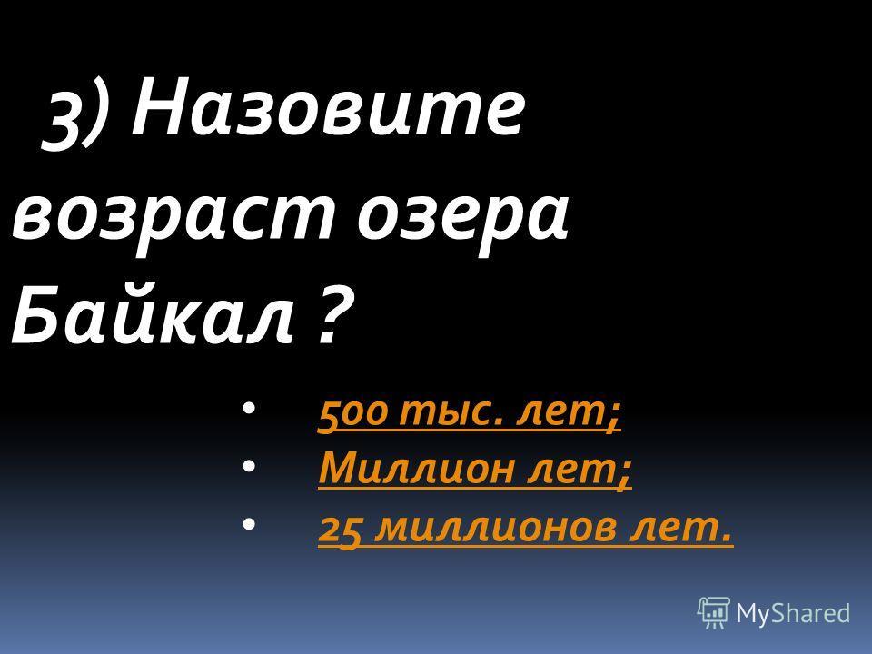 3) Назовите возраст озера Байкал ? 500 тыс. лет; Миллион лет; 25 миллионов лет.