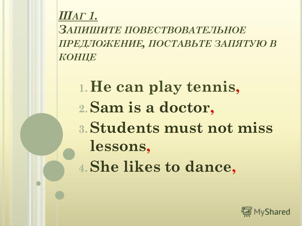 Ш АГ 1. З АПИШИТЕ ПОВЕСТВОВАТЕЛЬНОЕ ПРЕДЛОЖЕНИЕ, ПОСТАВЬТЕ ЗАПЯТУЮ В КОНЦЕ 1. He can play tennis, 2. Sam is a doctor, 3. Students must not miss lessons, 4. She likes to dance,