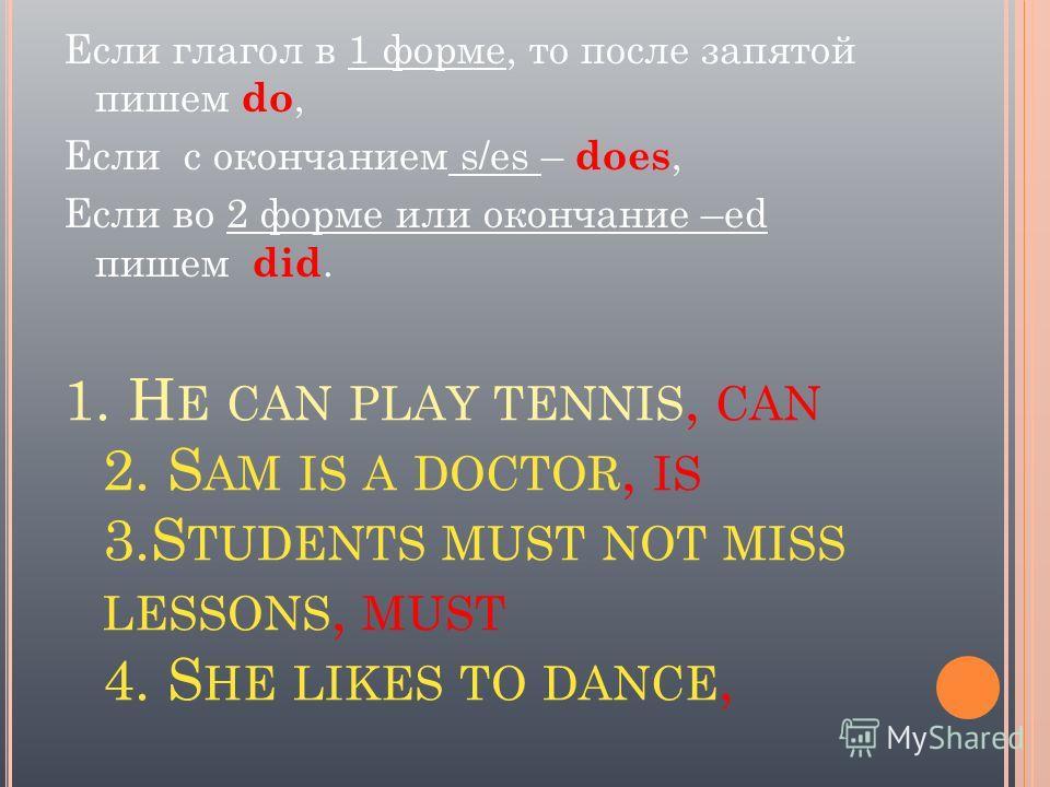 1. H E CAN PLAY TENNIS, CAN 2. S AM IS A DOCTOR, IS 3.S TUDENTS MUST NOT MISS LESSONS, MUST 4. S HE LIKES TO DANCE, Если глагол в 1 форме, то после запятой пишем do, Если с окончанием s/es – does, Если во 2 форме или окончание –ed пишем did.