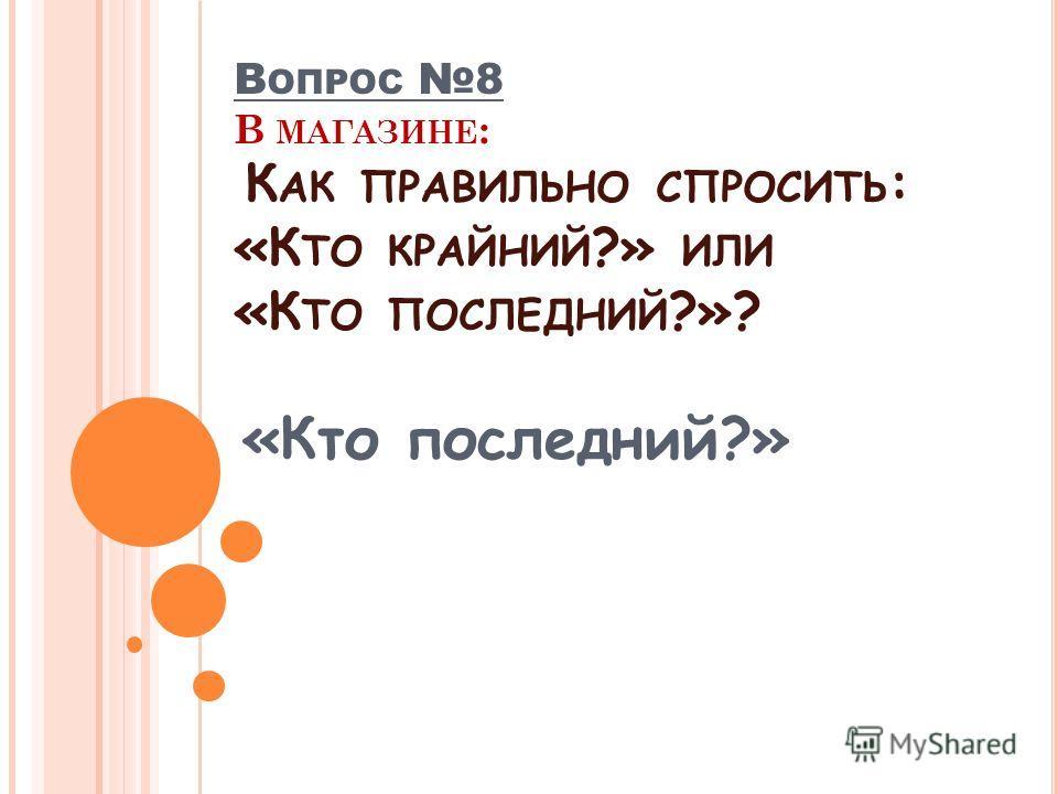 «Кто последний?» В ОПРОС 8 В МАГАЗИНЕ : К АК ПРАВИЛЬНО СПРОСИТЬ : «К ТО КРАЙНИЙ ?» ИЛИ «К ТО ПОСЛЕДНИЙ ?»?