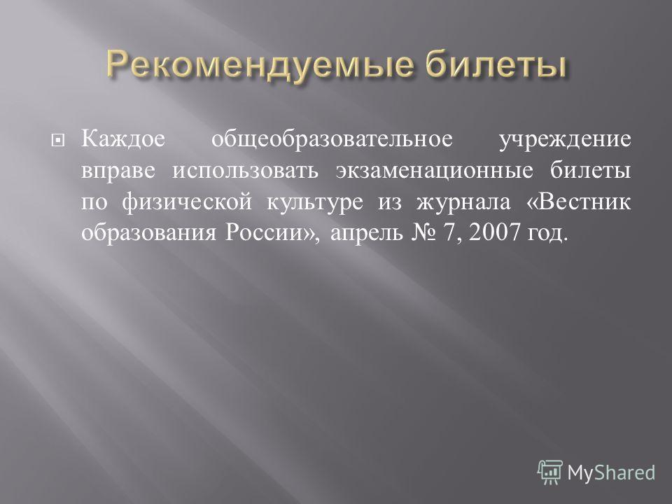 Каждое общеобразовательное учреждение вправе использовать экзаменационные билеты по физической культуре из журнала « Вестник образования России », апрель 7, 2007 год.