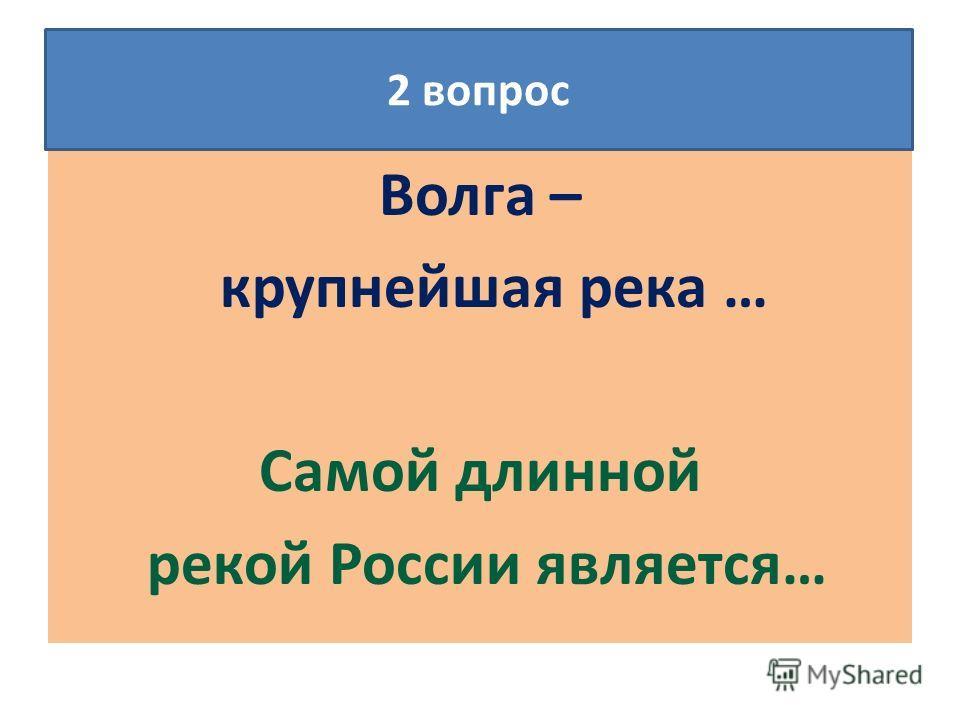 Волга – крупнейшая река … Самой длинной рекой России является… 2 вопрос