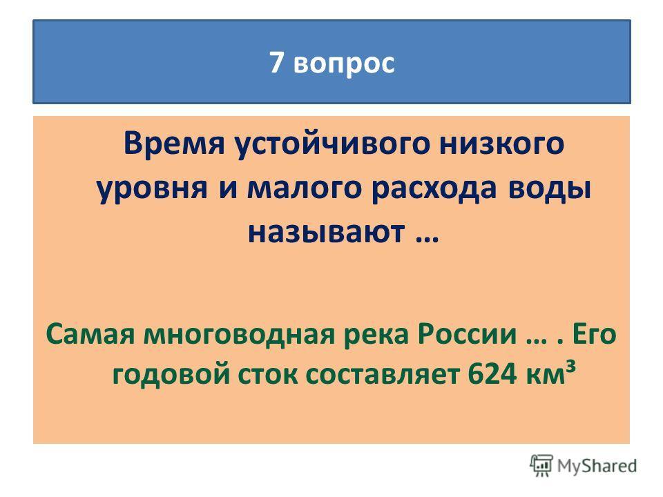 Время устойчивого низкого уровня и малого расхода воды называют … Самая многоводная река России …. Его годовой сток составляет 624 км³ 7 вопрос