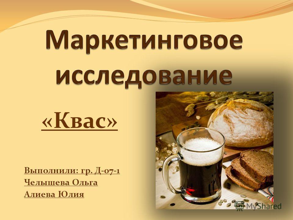«Квас» Выполнили: гр. Д-07-1 Челышева Ольга Алиева Юлия