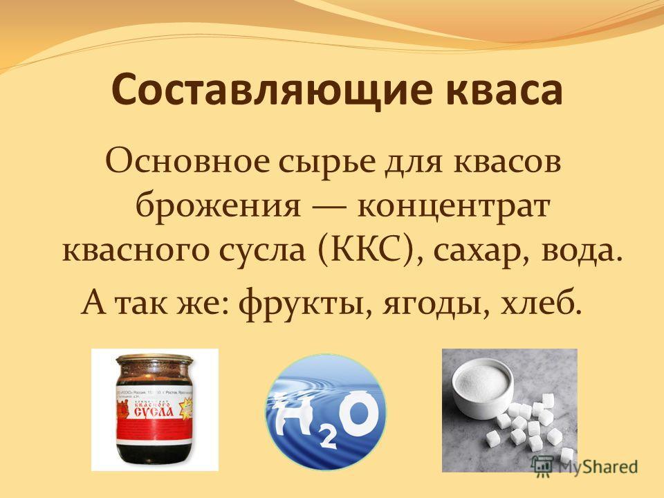 Составляющие кваса Основное сырье для квасов брожения концентрат квасного сусла (ККС), сахар, вода. А так же: фрукты, ягоды, хлеб.