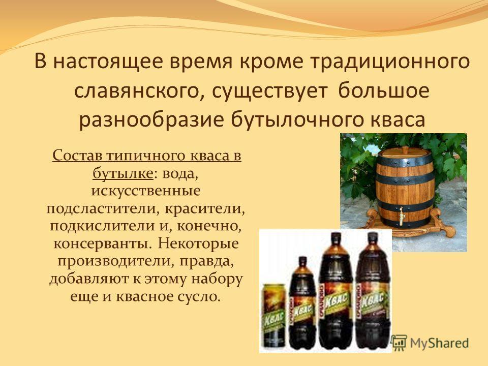 В настоящее время кроме традиционного славянского, существует большое разнообразие бутылочного кваса Состав типичного кваса в бутылке: вода, искусственные подсластители, красители, подкислители и, конечно, консерванты. Некоторые производители, правда