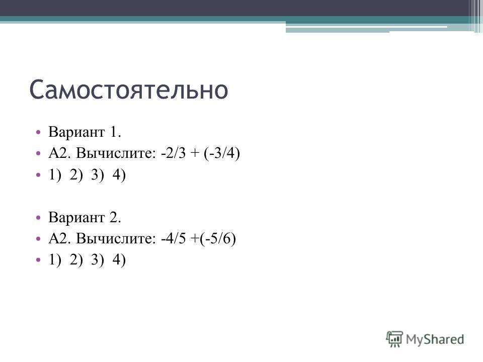 Самостоятельно Вариант 1. А2. Вычислите: -2/3 + (-3/4) 1) 2) 3) 4) Вариант 2. А2. Вычислите: -4/5 +(-5/6) 1) 2) 3) 4)