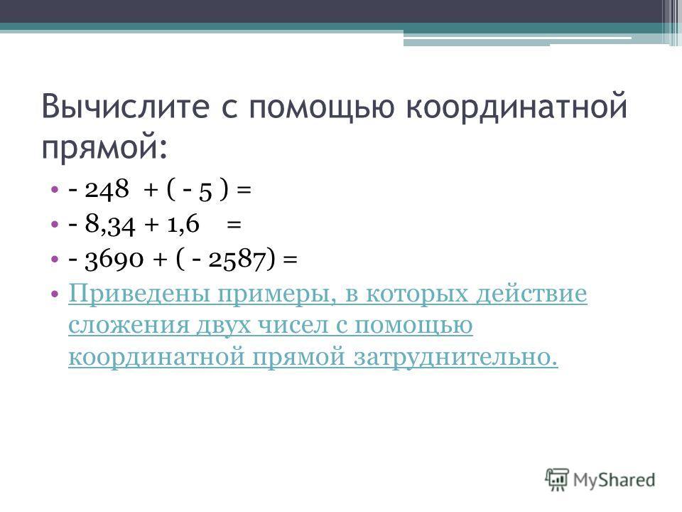 Вычислите с помощью координатной прямой: - 248 + ( - 5 ) = - 8,34 + 1,6 = - 3690 + ( - 2587) = Приведены примеры, в которых действие сложения двух чисел с помощью координатной прямой затруднительно.Приведены примеры, в которых действие сложения двух