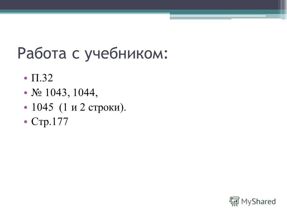 Работа с учебником: П.32 1043, 1044, 1045 (1 и 2 строки). Стр.177