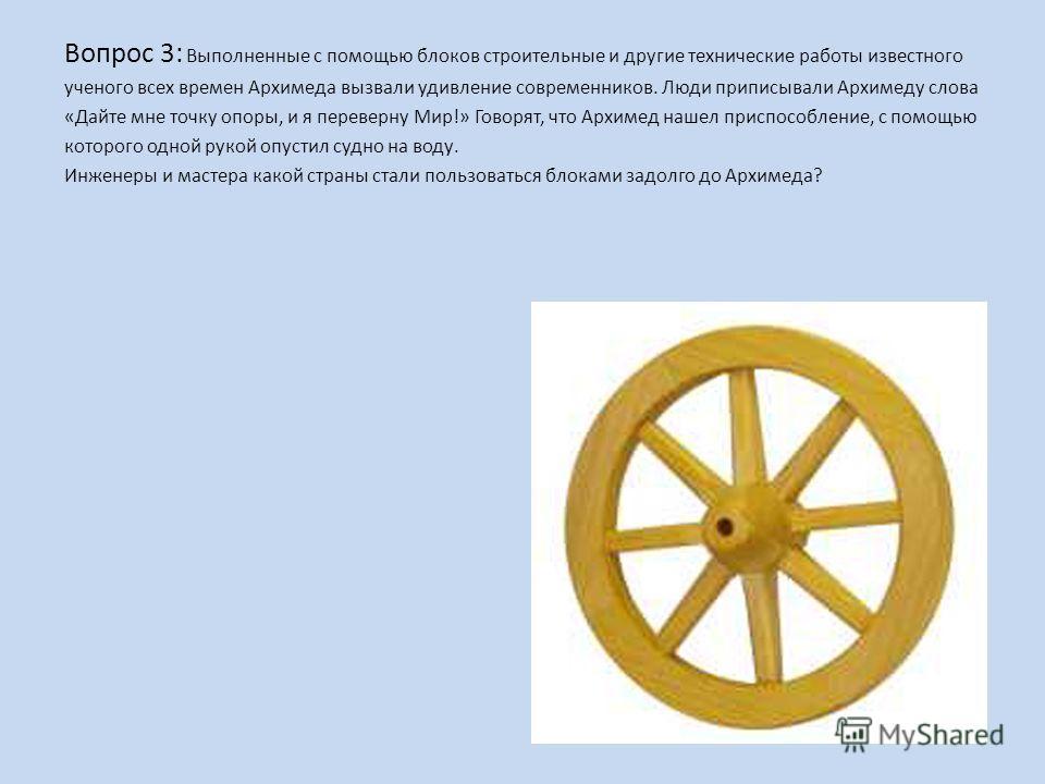 Вопрос 3: Выполненные с помощью блоков строительные и другие технические работы известного ученого всех времен Архимеда вызвали удивление современников. Люди приписывали Архимеду слова «Дайте мне точку опоры, и я переверну Мир!» Говорят, что Архимед