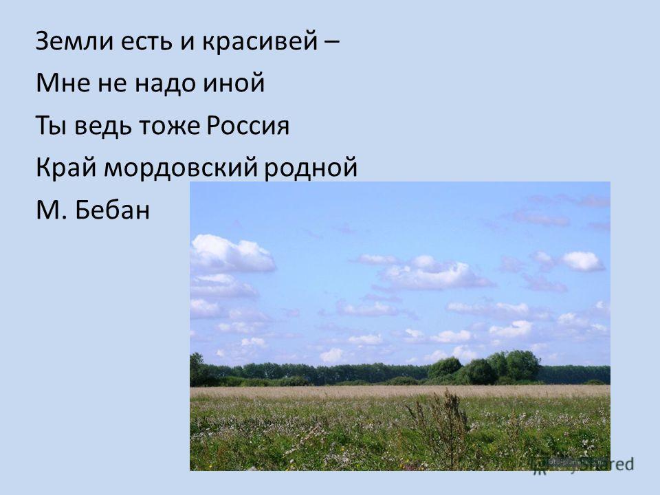 Земли есть и красивей – Мне не надо иной Ты ведь тоже Россия Край мордовский родной М. Бебан