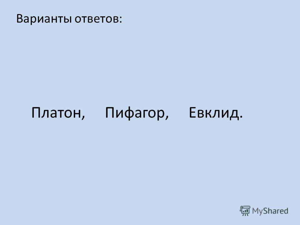 Варианты ответов: Платон, Пифагор, Евклид.