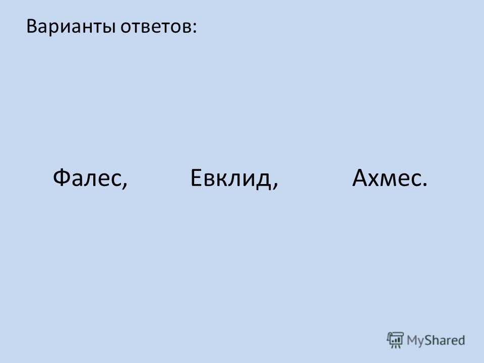 Варианты ответов: Фалес, Евклид, Ахмес.