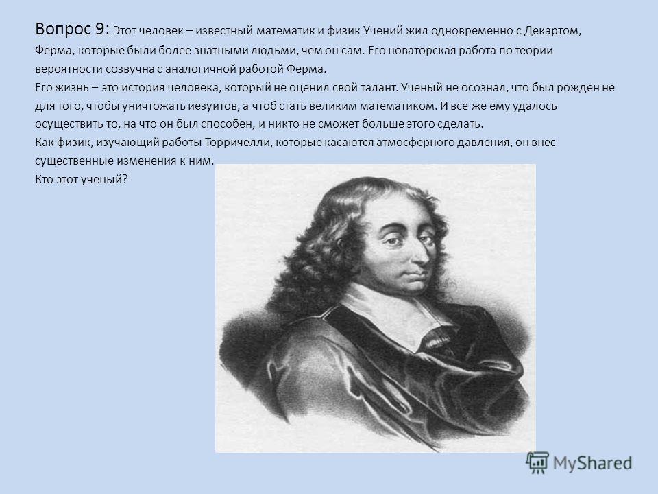 Вопрос 9: Этот человек – известный математик и физик Учений жил одновременно с Декартом, Ферма, которые были более знатными людьми, чем он сам. Его новаторская работа по теории вероятности созвучна с аналогичной работой Ферма. Его жизнь – это история
