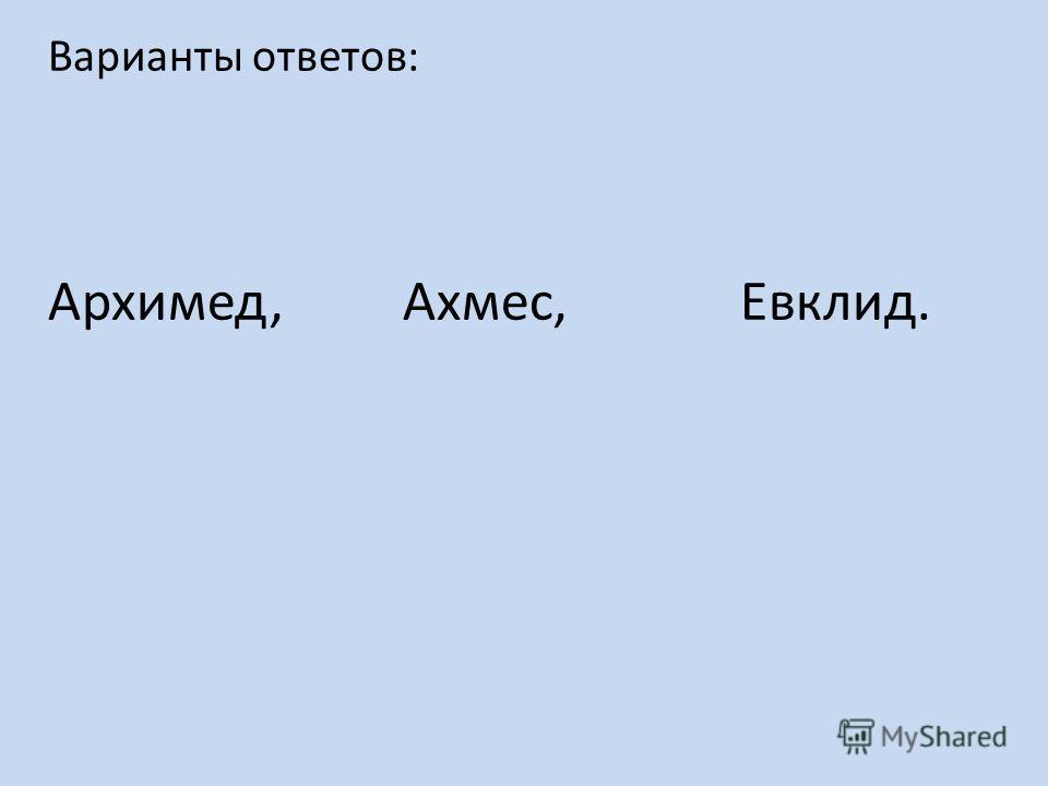 Варианты ответов: Архимед, Ахмес, Евклид.