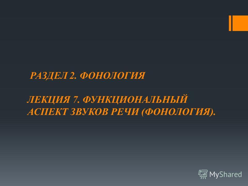 РАЗДЕЛ 2. ФОНОЛОГИЯ ЛЕКЦИЯ 7. ФУНКЦИОНАЛЬНЫЙ АСПЕКТ ЗВУКОВ РЕЧИ (ФОНОЛОГИЯ).