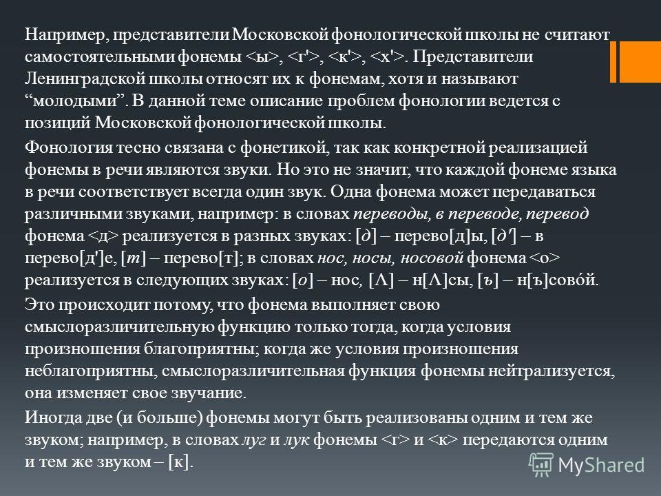 Например, представители Московской фонологической школы не считают самостоятельными фонемы,,,. Представители Ленинградской школы относят их к фонемам, хотя и называют молодыми. В данной теме описание проблем фонологии ведется с позиций Московской фон