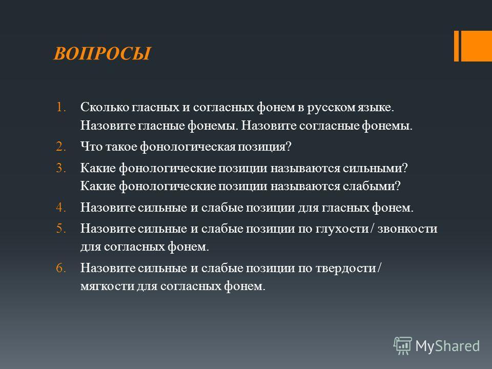 ВОПРОСЫ 1.Сколько гласных и согласных фонем в русском языке. Назовите гласные фонемы. Назовите согласные фонемы. 2.Что такое фонологическая позиция? 3.Какие фонологические позиции называются сильными? Какие фонологические позиции называются слабыми?