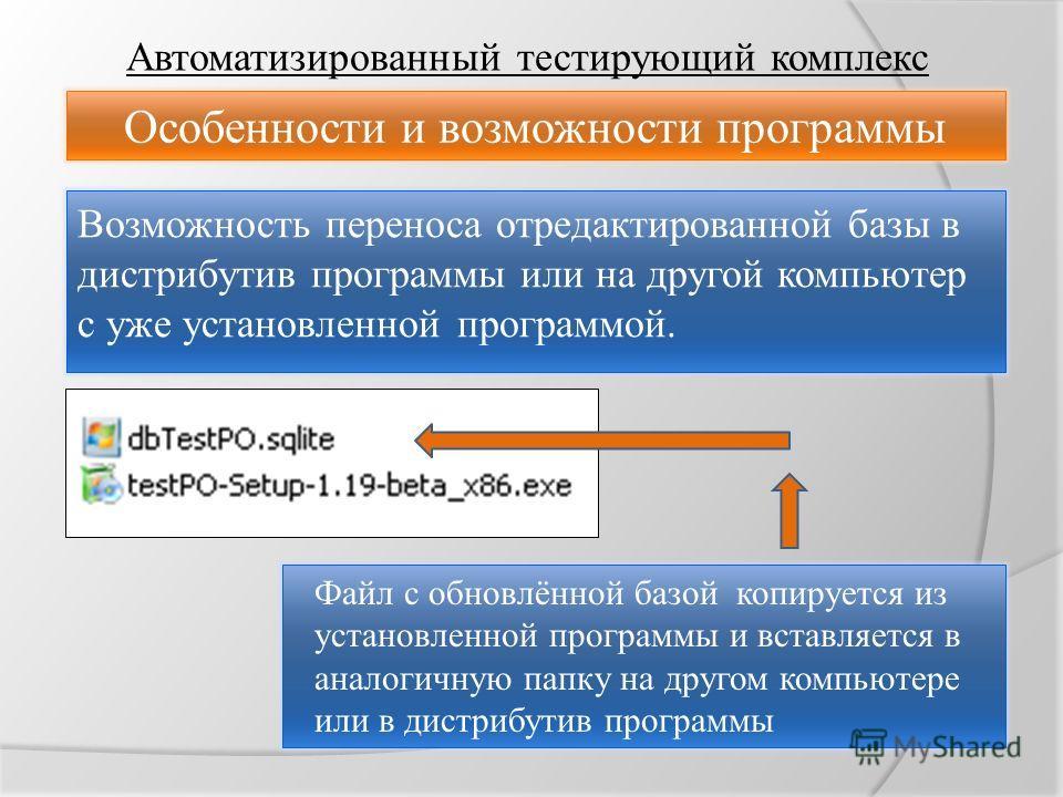 Автоматизированный тестирующий комплекс Особенности и возможности программы Возможность переноса отредактированной базы в дистрибутив программы или на другой компьютер с уже установленной программой. Файл с обновлённой базой копируется из установленн