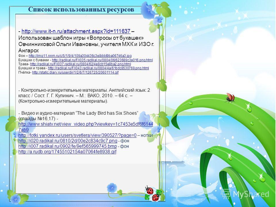 - http://www.it-n.ru/attachment.aspx?id=111637 – Использован шаблон игры «Вопросы от букашек» Овчинниковой Ольги Ивановны, учителя МХК и ИЗО г. Ангарскhttp://www.it-n.ru/attachment.aspx?id=111637 Фон – http://img11.nnm.ru/c/5/1/9/4/109a304436c3e8ddd9