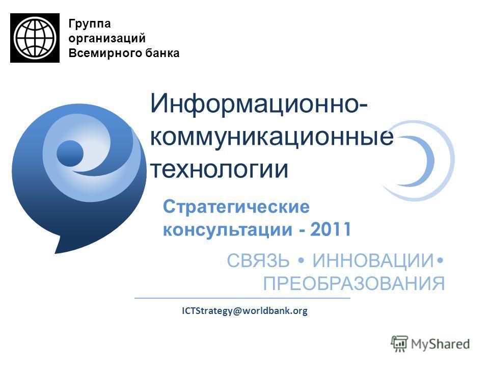 ICTStrategy@worldbank.org Стратегические консультации - 2011 СВЯЗЬ ИННОВАЦИИ ПРЕОБРАЗОВАНИЯ Информационно- коммуникационные технологии Группа организаций Всемирного банка