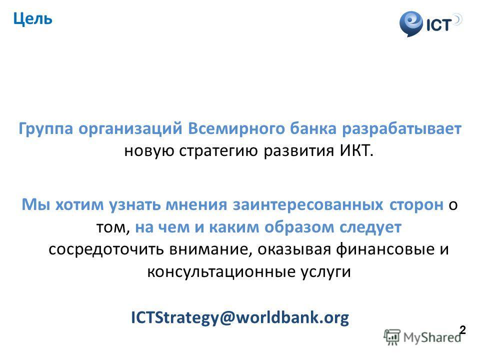 ICT Цель Группа организаций Всемирного банка разрабатывает новую стратегию развития ИКТ. Мы хотим узнать мнения заинтересованных сторон о том, на чем и каким образом следует сосредоточить внимание, оказывая финансовые и консультационные услуги ICTStr