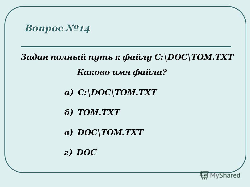 Задан полный путь к файлу C:\DOC\TOM.TXT Каково имя файла? Вопрос 14 а) C:\DOC\TOM.TXT б) TOM.TXT в) DOC\TOM.TXT г) DOC