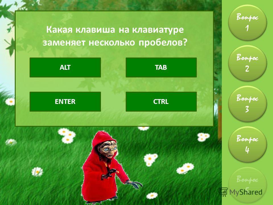 Вопрос 1 Вопрос 2 Вопрос 4 Вопрос 3 Вопрос 5 Какая клавиша на клавиатуре заменяет несколько пробелов? ALTTAB ENTERCTRL