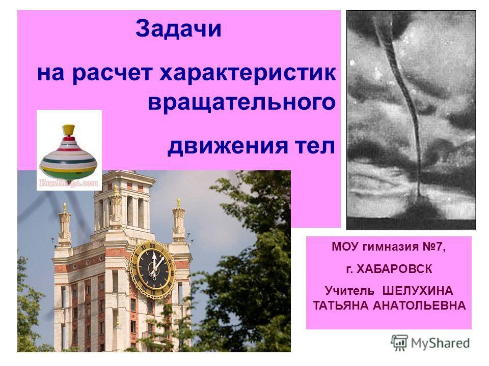 Задачи на расчет характеристик вращательного движения тел МОУ гимназия 7, г. ХАБАРОВСК Учитель ШЕЛУХИНА ТАТЬЯНА АНАТОЛЬЕВНА