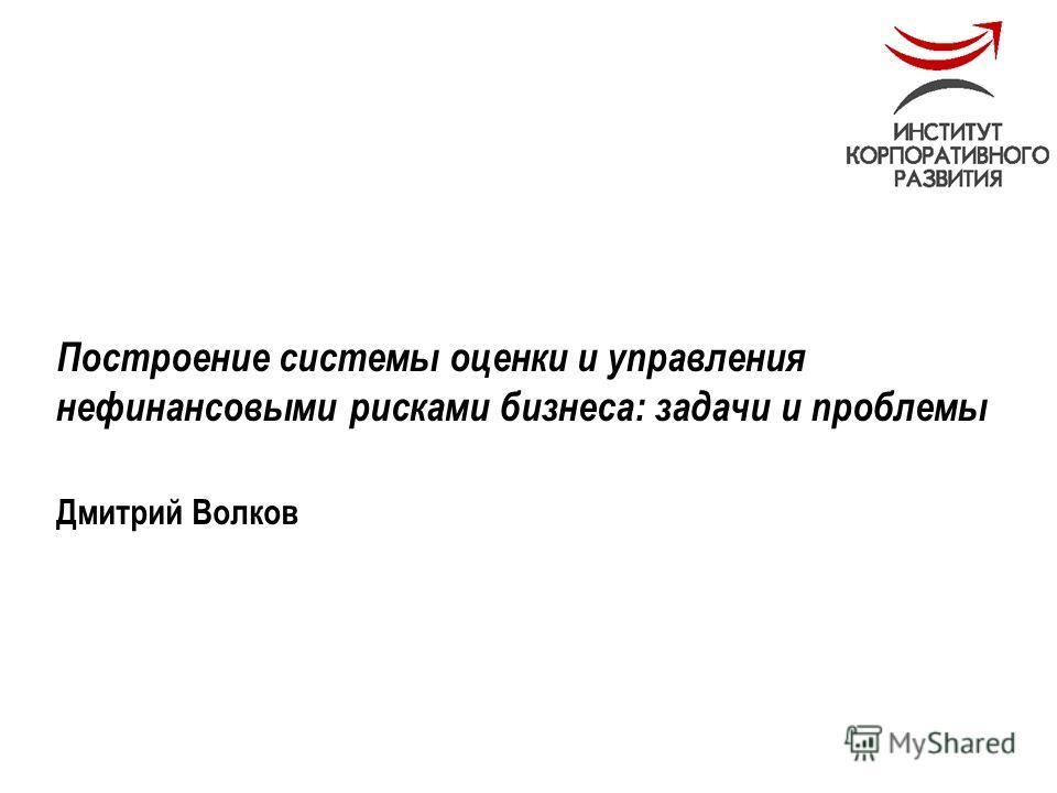 Май 2005 Построение системы оценки и управления нефинансовыми рисками бизнеса: задачи и проблемы Дмитрий Волков