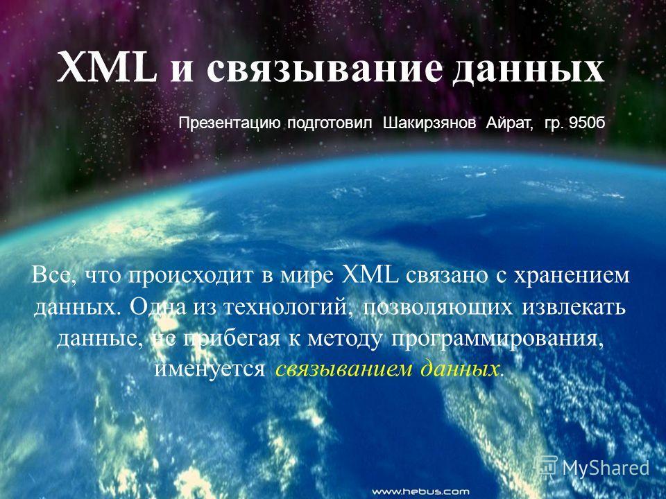 Все, что происходит в мире XML связано с хранением данных. Одна из технологий, позволяющих извлекать данные, не прибегая к методу программирования, именуется связыванием данных. XML и связывание данных Презентацию подготовил Шакирзянов Айрат, гр. 950