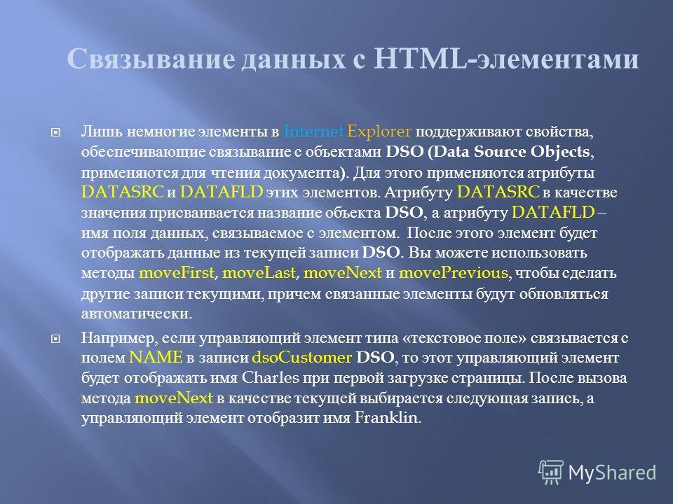 Лишь немногие элементы в Internet Explorer поддерживают свойства, обеспечивающие связывание с объектами DSO (Data Source Objects, применяются для чтения документа ). Для этого применяются атрибуты DATASRC и DATAFLD этих элементов. Атрибуту DATASRC в