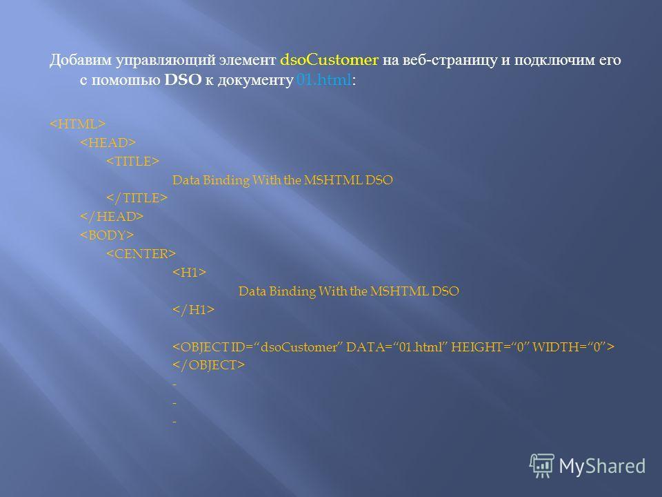 Добавим управляющий элемент dsoCustomer на веб - страницу и подключим его с помошью DSO к документу 01.html: Data Binding With the MSHTML DSO Data Binding With the MSHTML DSO -