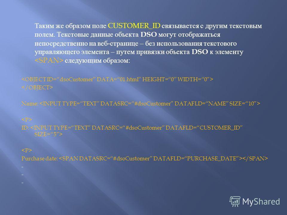 Таким же образом поле CUSTOMER_ID связывается с другим текстовым полем. Текстовые данные объекта DSO могут отображаться непосредственно на веб - странице – без использования текстового управляющего элемента – путем привязки объекта DSO к элементу сле