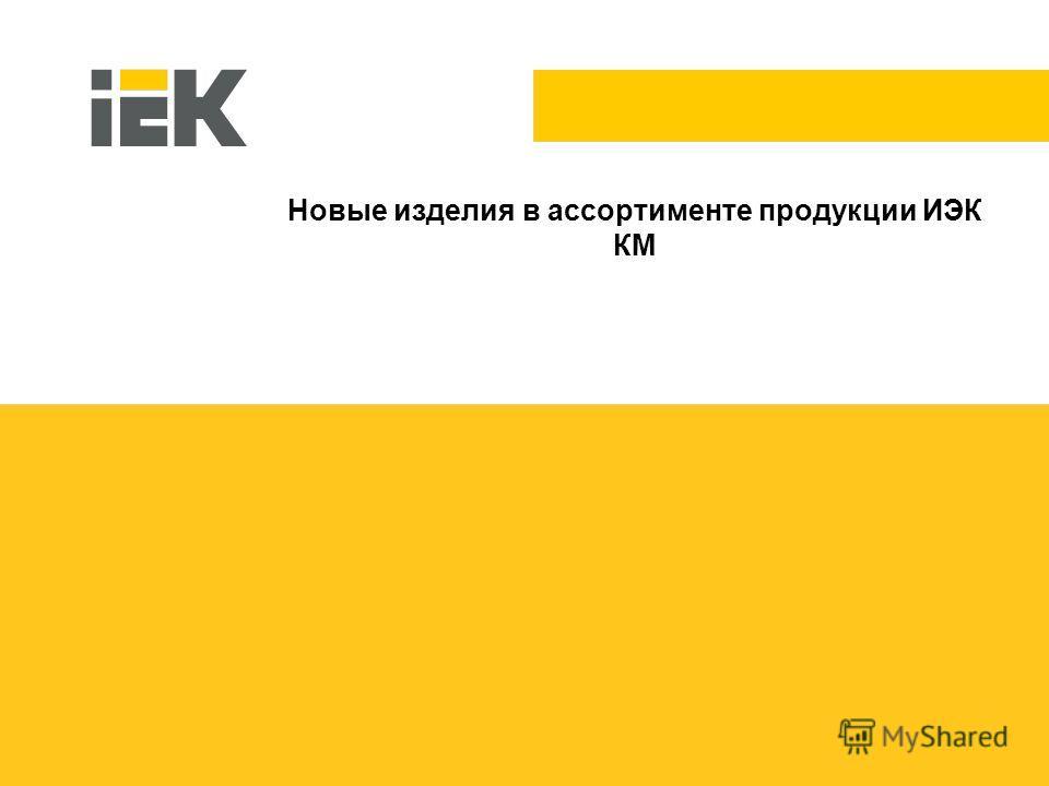 1 Новые изделия в ассортименте продукции ИЭК КМ