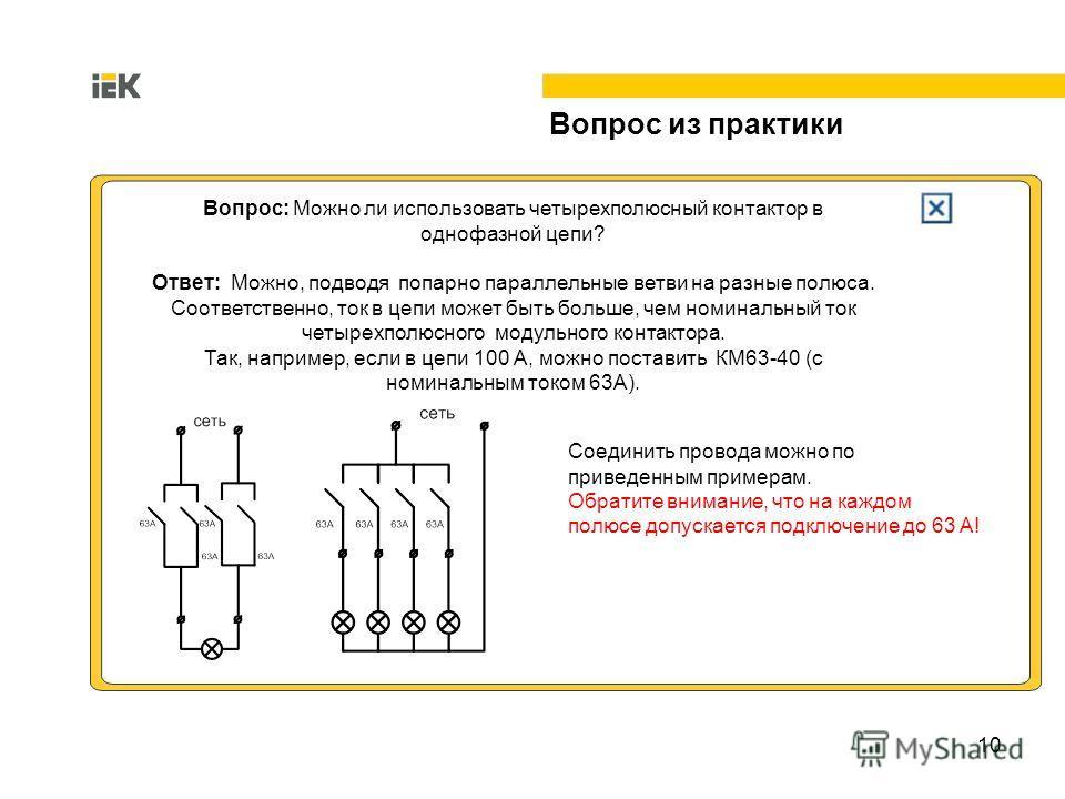 10 Вопрос из практики Вопрос: Можно ли использовать четырехполюсный контактор в однофазной цепи? Ответ: Можно, подводя попарно параллельные ветви на разные полюса. Соответственно, ток в цепи может быть больше, чем номинальный ток четырехполюсного мод