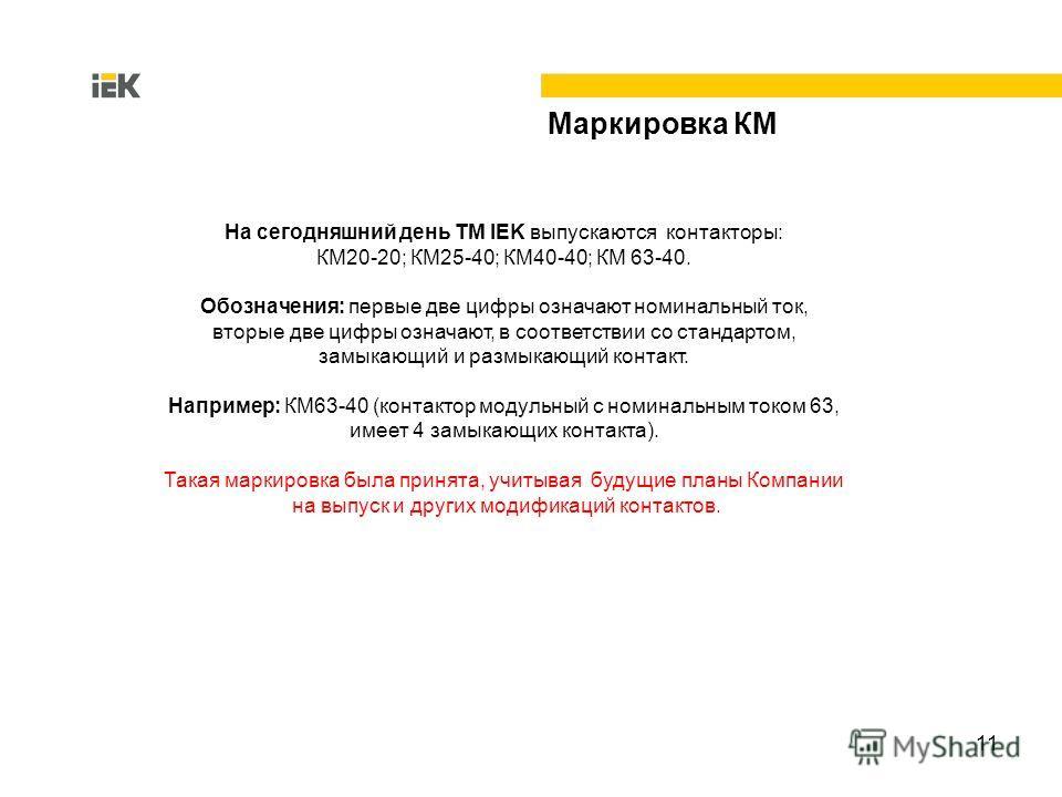 11 Маркировка КМ На сегодняшний день ТМ IEK выпускаются контакторы: КМ20-20; КМ25-40; КМ40-40; КМ 63-40. Обозначения: первые две цифры означают номинальный ток, вторые две цифры означают, в соответствии со стандартом, замыкающий и размыкающий контакт
