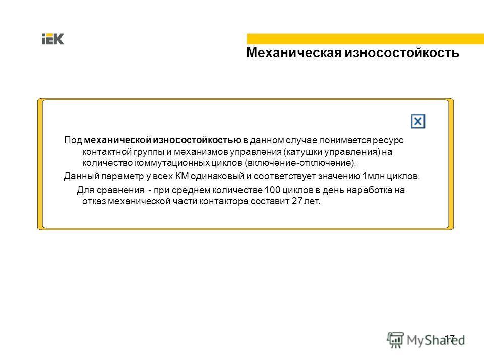 17 Механическая износостойкость Под механической износостойкостью в данном случае понимается ресурс контактной группы и механизмов управления (катушки управления) на количество коммутационных циклов (включение-отключение). Данный параметр у всех КМ о