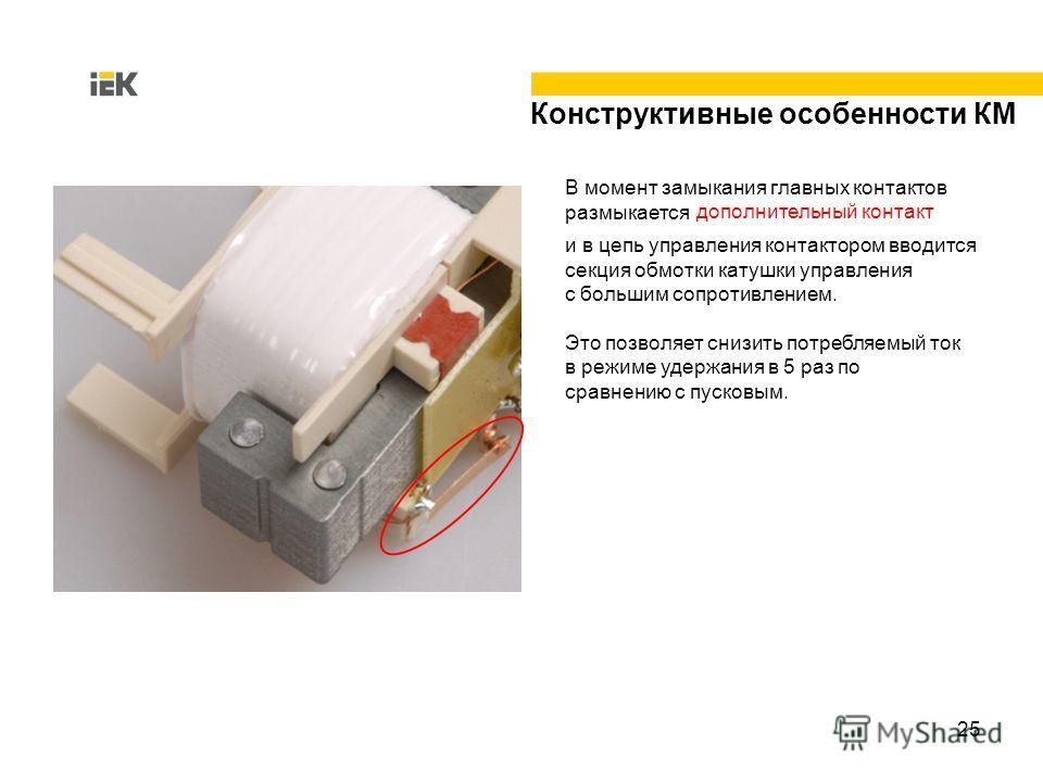 25 и в цепь управления контактором вводится секция обмотки катушки управления с большим сопротивлением. Это позволяет снизить потребляемый ток в режиме удержания в 5 раз по сравнению с пусковым. Конструктивные особенности КМ В момент замыкания главны