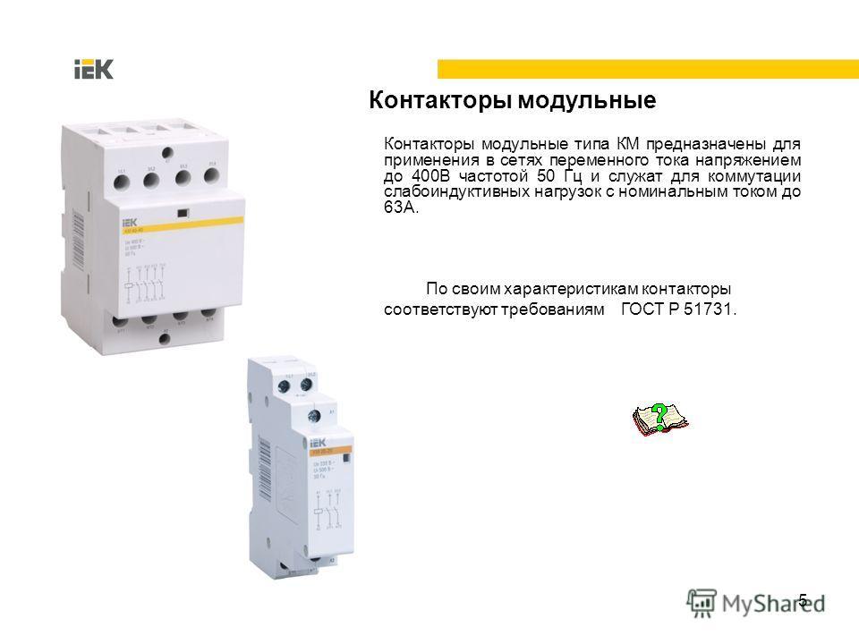 5 Контакторы модульные типа КМ предназначены для применения в сетях переменного тока напряжением до 400В частотой 50 Гц и служат для коммутации слабоиндуктивных нагрузок с номинальным током до 63А. По своим характеристикам контакторы соответствуют тр