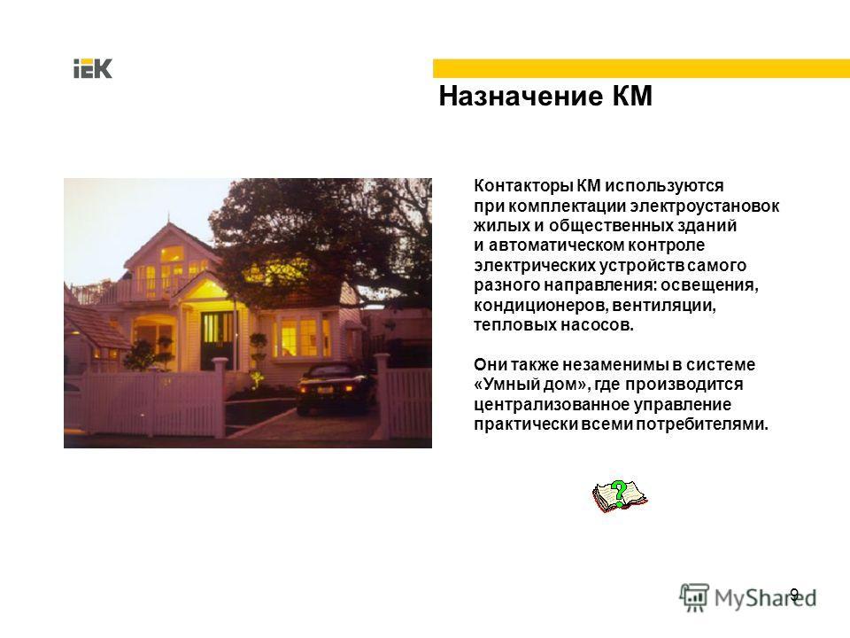 9 Назначение КМ Контакторы КМ используются при комплектации электроустановок жилых и общественных зданий и автоматическом контроле электрических устройств самого разного направления: освещения, кондиционеров, вентиляции, тепловых насосов. Они также н