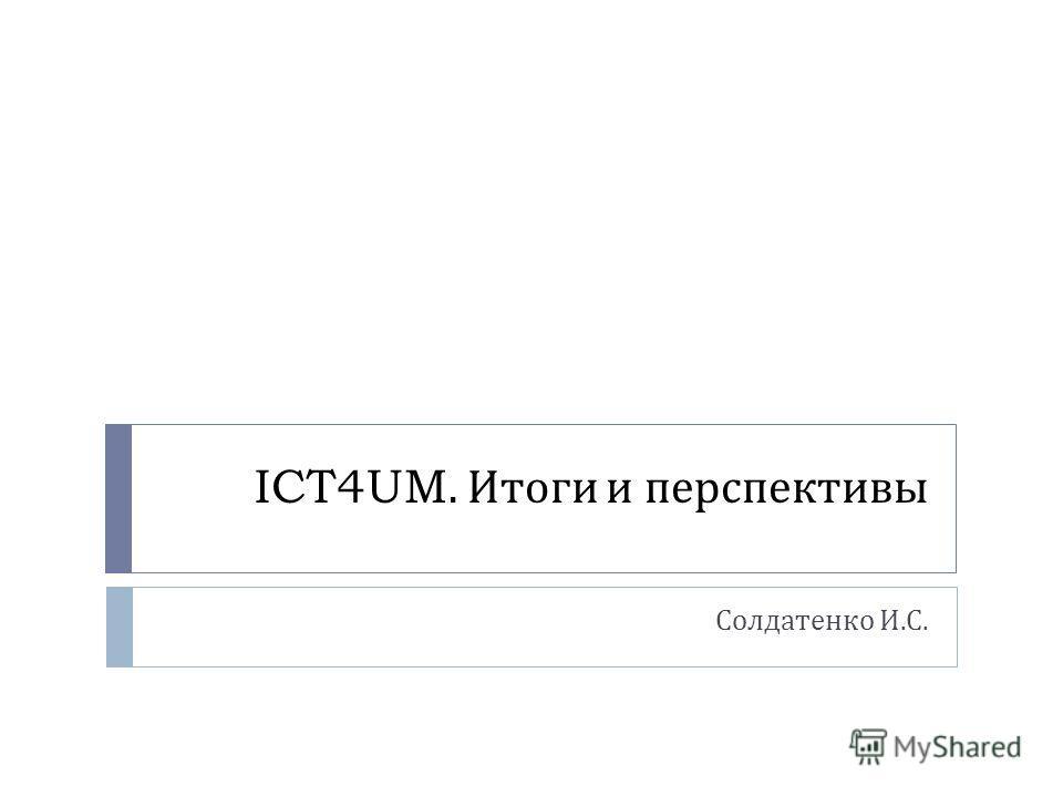 ICT4UM. Итоги и перспективы Солдатенко И. С.