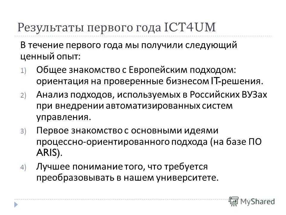 Результаты первого года ICT4UM В течение первого года мы получили следующий ценный опыт : 1) Общее знакомство с Европейским подходом : ориентация на проверенные бизнесом IT- решения. 2) Анализ подходов, используемых в Российских ВУЗах при внедрении а