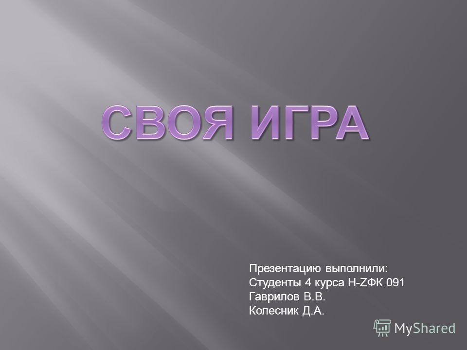 Презентацию выполнили: Студенты 4 курса Н-ZФК 091 Гаврилов В.В. Колесник Д.А.